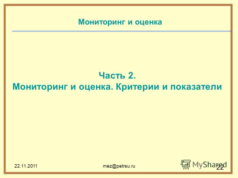 22.11.2011mez@petrsu.ru 22 Мониторинг и оценка Часть 2. Мониторинг и оценка. Критерии и показатели