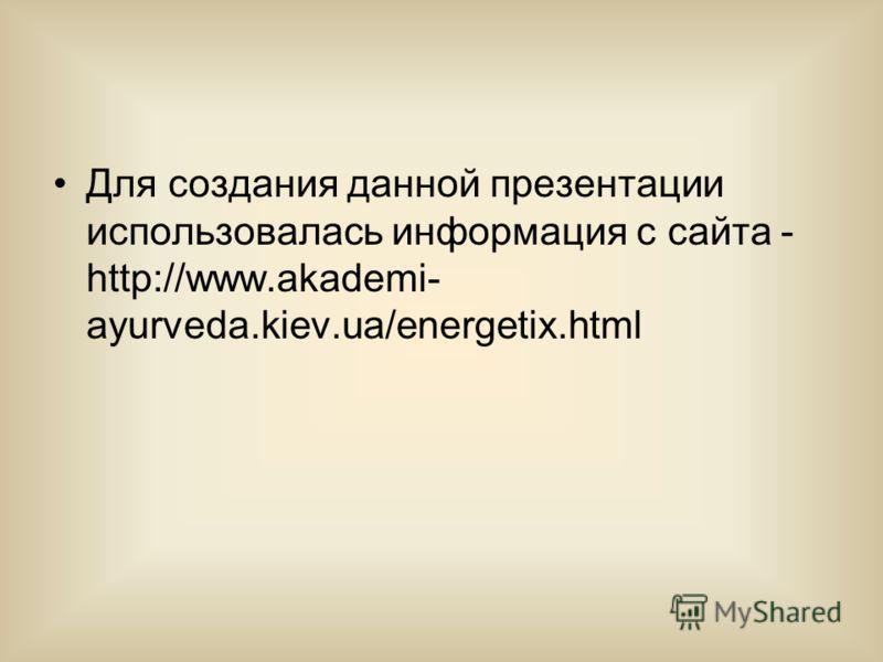Для создания данной презентации использовалась информация с сайта - http://www.akademi- ayurveda.kiev.ua/energetix.html