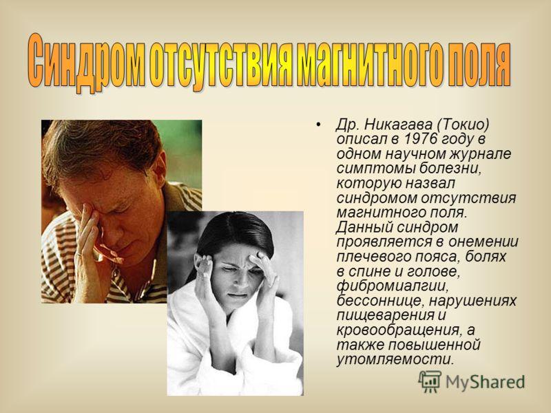 Др. Никагава (Токио) описал в 1976 году в одном научном журнале симптомы болезни, которую назвал синдромом отсутствия магнитного поля. Данный синдром проявляется в онемении плечевого пояса, болях в спине и голове, фибромиалгии, бессоннице, нарушениях