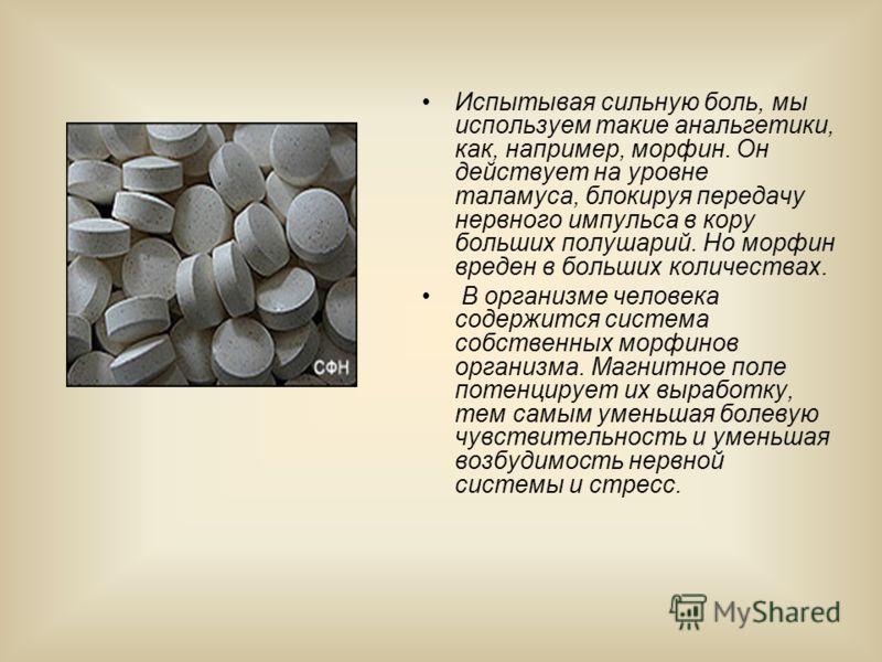 Испытывая сильную боль, мы используем такие анальгетики, как, например, морфин. Он действует на уровне таламуса, блокируя передачу нервного импульса в кору больших полушарий. Но морфин вреден в больших количествах. В организме человека содержится сис