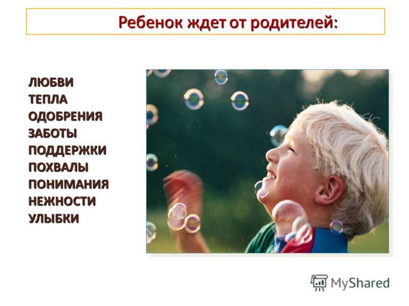 Ребенок ждет от родителей : Ребенок ждет от родителей : ЛЮБВИ ТЕПЛА ОДОБРЕНИЯ ЗАБОТЫ ПОДДЕРЖКИ ПОХВАЛЫ ПОНИМАНИЯ НЕЖНОСТИ УЛЫБКИ