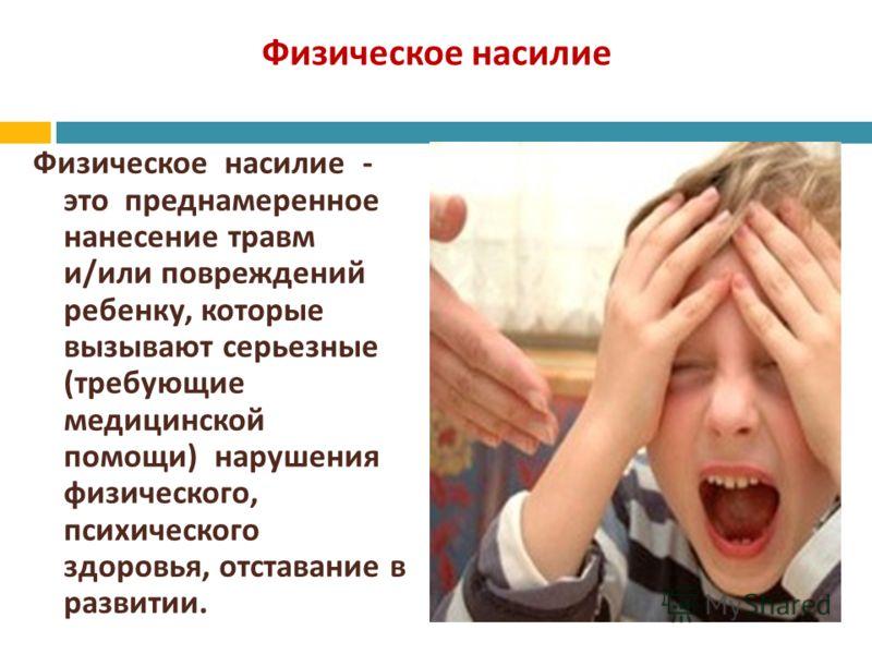 Физическое насилие Физическое насилие - это преднамеренное нанесение травм и / или повреждений ребенку, которые вызывают серьезные ( требующие медицинской помощи ) нарушения физического, психического здоровья, отставание в развитии.