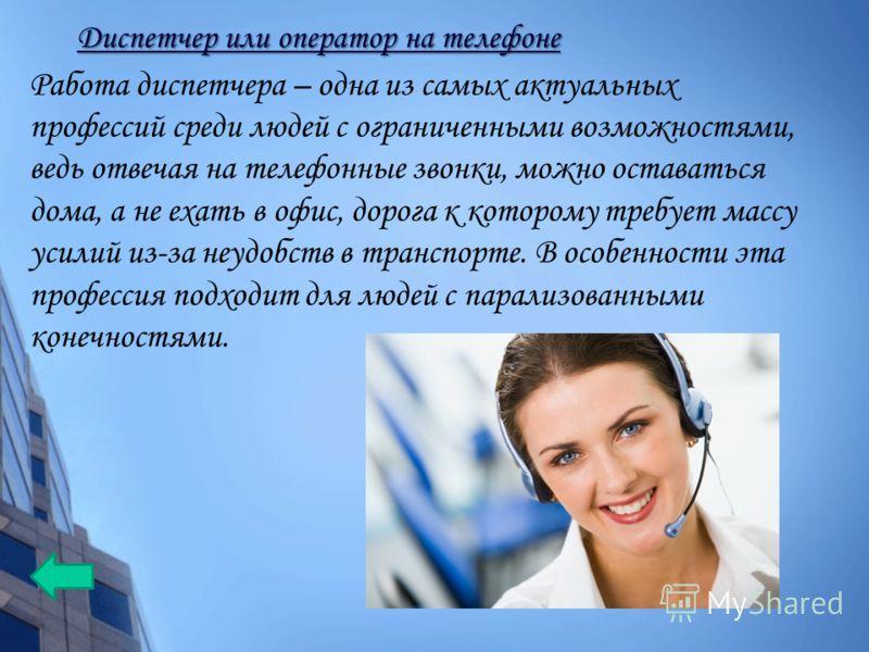 Работа диспетчера – одна из самых актуальных профессий среди людей с ограниченными возможностями, ведь отвечая на телефонные звонки, можно оставаться дома, а не ехать в офис, дорога к которому требует массу усилий из-за неудобств в транспорте. В особ