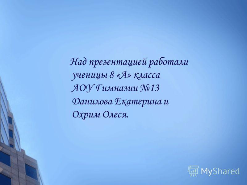 Над презентацией работали ученицы 8 «А» класса АОУ Гимназии 13 Данилова Екатерина и Охрим Олеся.