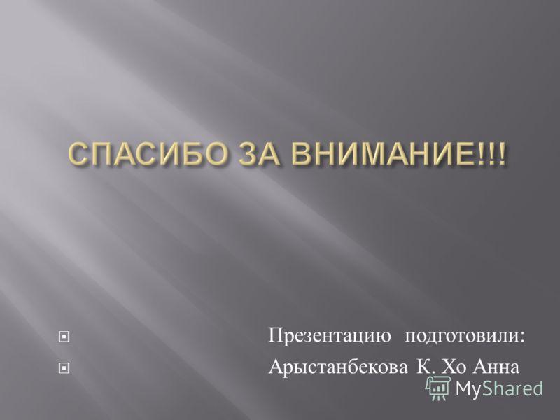 Презентацию подготовили : Арыстанбекова К. Хо Анна