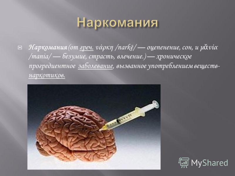 Наркомания (от греч. νάρκη /narkē/ оцепенение, сон, и μ νία /mania/ безумие, страсть, влечение.) хроническое прогредиентное заболевание, вызванное употреблением веществ- наркотиков.