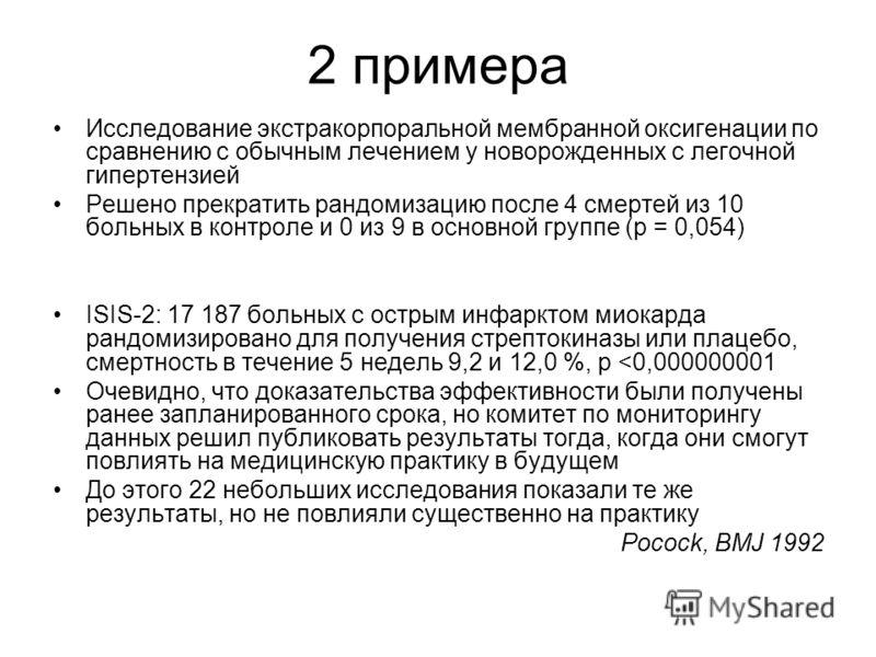 2 примера Исследование экстракорпоральной мембранной оксигенации по сравнению с обычным лечением у новорожденных с легочной гипертензией Решено прекратить рандомизацию после 4 смертей из 10 больных в контроле и 0 из 9 в основной группе (р = 0,054) IS