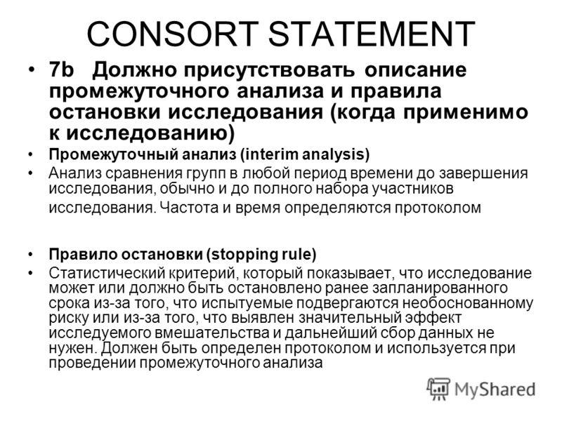 CONSORT STATEMENT 7b Должно присутствовать описание промежуточного анализа и правила остановки исследования (когда применимо к исследованию) Промежуточный анализ (interim analysis) Анализ сравнения групп в любой период времени до завершения исследова