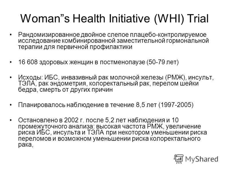 Womans Health Initiative (WHI) Trial Рандомизированное двойное слепое плацебо-контролируемое исследование комбинированной заместительной гормональной терапии для первичной профилактики 16 608 здоровых женщин в постменопаузе (50-79 лет) Исходы: ИБС, и