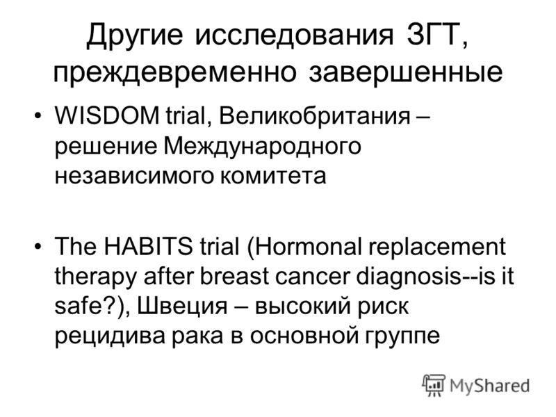 Другие исследования ЗГТ, преждевременно завершенные WISDOM trial, Великобритания – решение Международного независимого комитета The HABITS trial (Hormonal replacement therapy after breast cancer diagnosis--is it safe?), Швеция – высокий риск рецидива