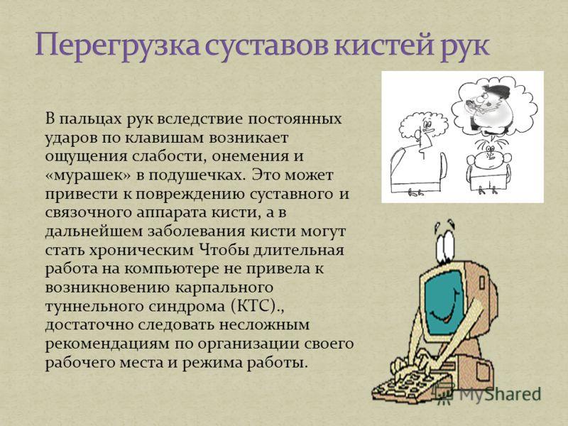 В пальцах рук вследствие постоянных ударов по клавишам возникает ощущения слабости, онемения и «мурашек» в подушечках. Это может привести к повреждению суставного и связочного аппарата кисти, а в дальнейшем заболевания кисти могут стать хроническим Ч