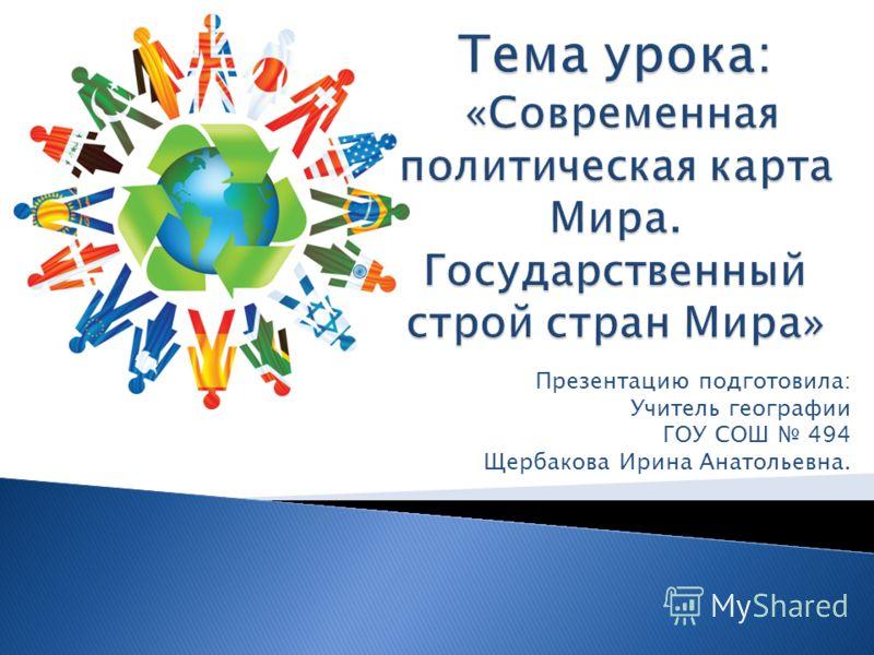 Презентацию подготовила: Учитель географии ГОУ СОШ 494 Щербакова Ирина Анатольевна.