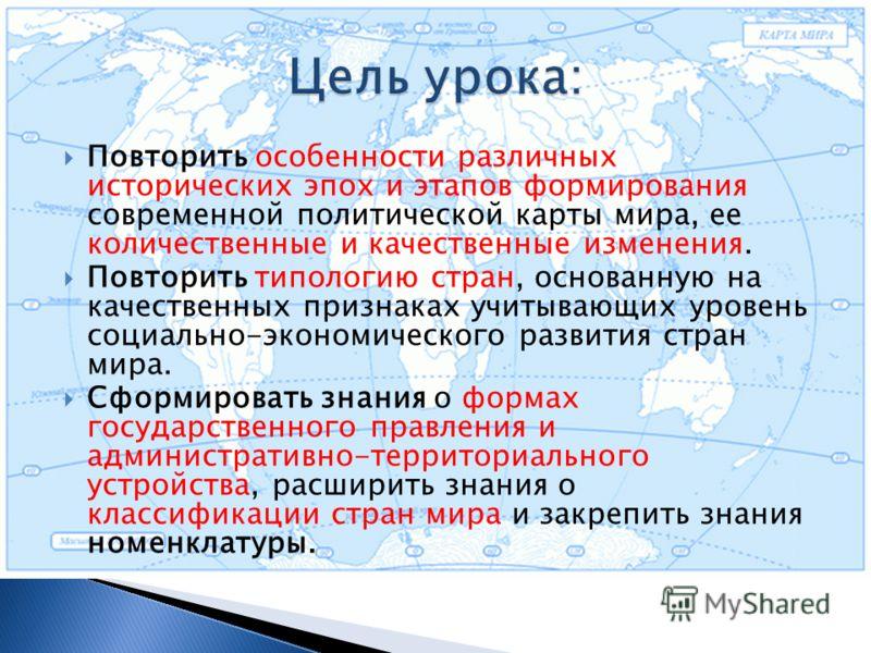 Повторить особенности различных исторических эпох и этапов формирования современной политической карты мира, ее количественные и качественные изменения. Повторить типологию стран, основанную на качественных признаках учитывающих уровень социально-эко