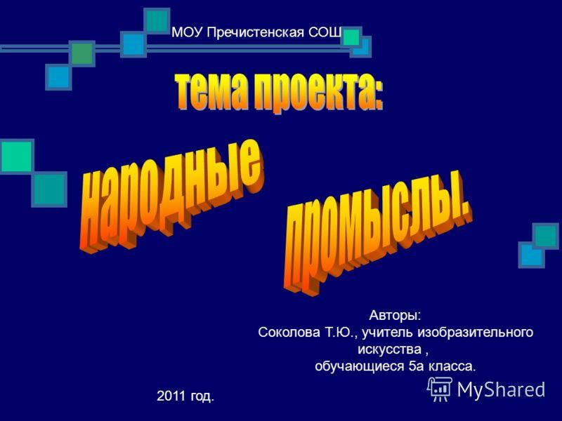 МОУ Пречистенская СОШ Авторы: Соколова Т.Ю., учитель изобразительного искусства, обучающиеся 5а класса. 2011 год.
