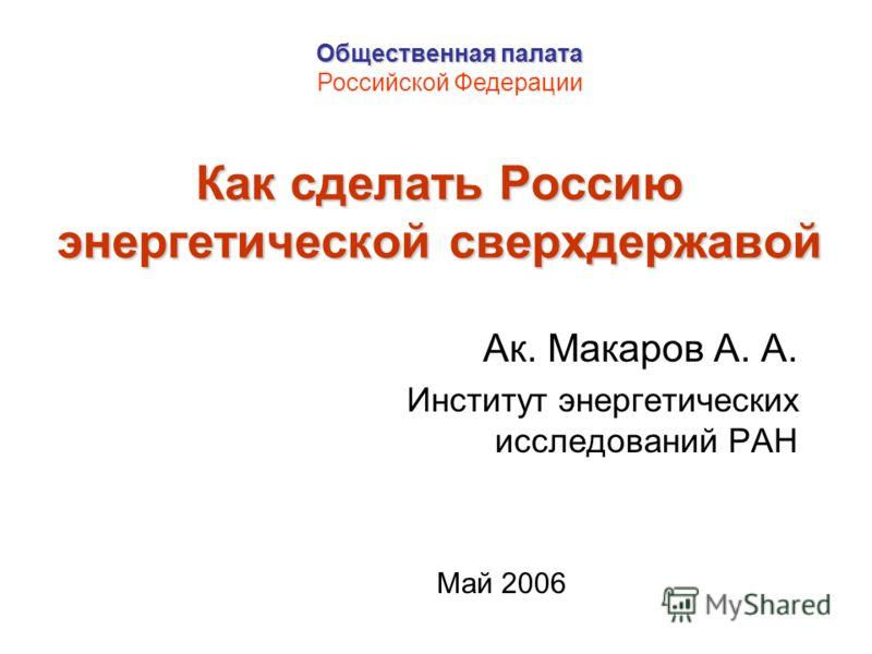 Как сделать Россию энергетической сверхдержавой Ак. Макаров А. А. Институт энергетических исследований РАН Май 2006 Общественная палата Российской Федерации