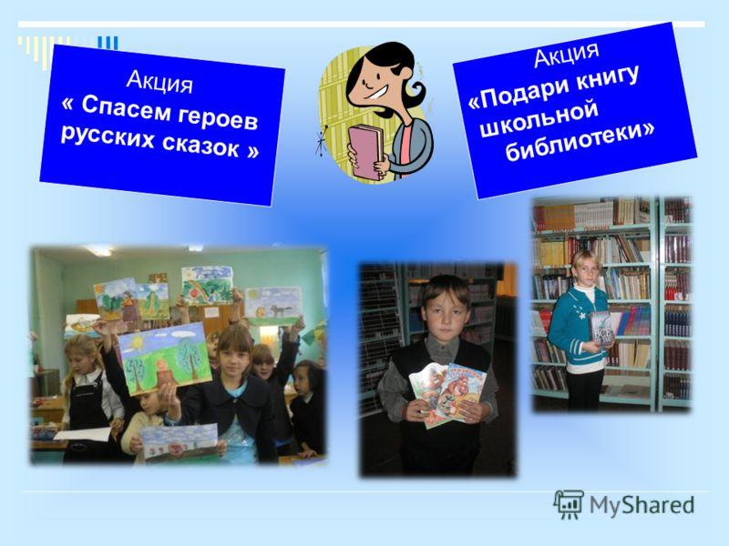 Акция « Спасем героев русских сказок » Акция «Подари книгу школьной библиотеки»