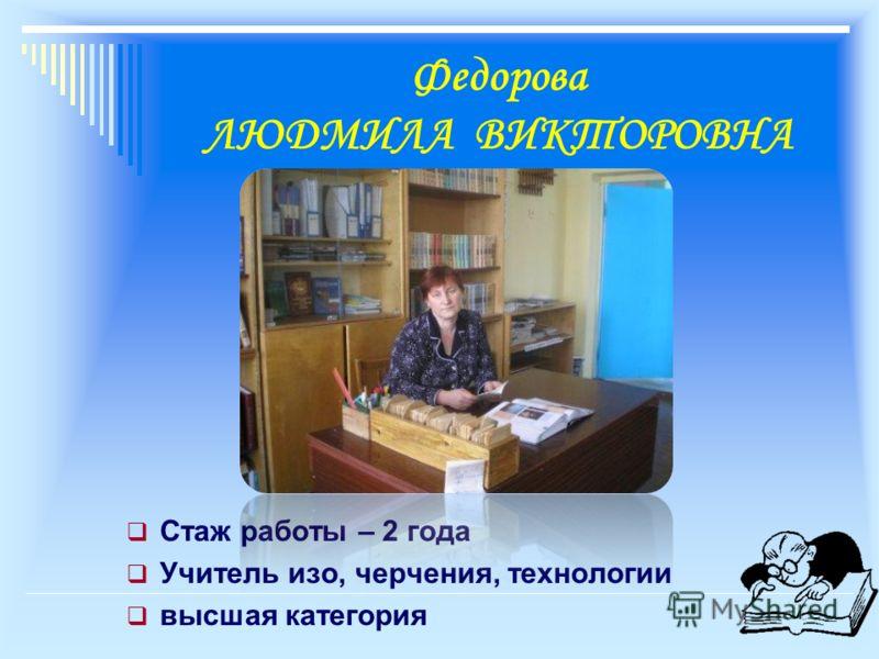 Федорова ЛЮДМИЛА ВИКТОРОВНА Стаж работы – 2 года Учитель изо, черчения, технологии высшая категория