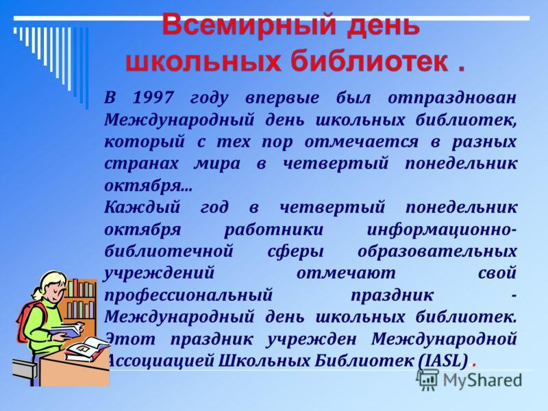 В 1997 году впервые был отпразднован Международный день школьных библиотек, который с тех пор отмечается в разных странах мира в четвертый понедельник октября... Каждый год в четвертый понедельник октября работники информационно- библиотечной сферы о
