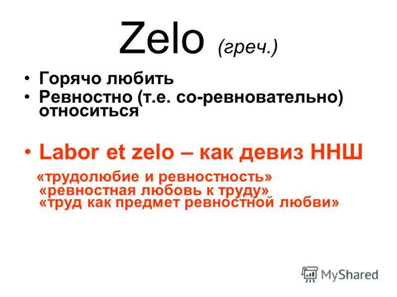 Zelo (греч.) Горячо любить Ревностно (т.е. со-ревновательно) относиться Labor et zelo – как девиз ННШ «трудолюбие и ревностность» «ревностная любовь к труду» «труд как предмет ревностной любви»