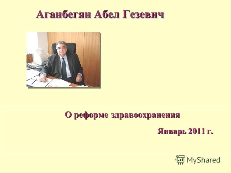 О реформе здравоохранения О реформе здравоохранения Январь 2011 г. Январь 2011 г. Аганбегян Абел Гезевич
