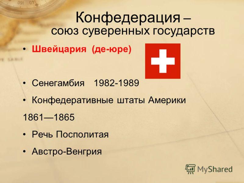 Конфедерация – союз суверенных государств Швейцария (де-юре) Сенегамбия 1982-1989 Конфедеративные штаты Америки 18611865 Речь Посполитая Австро-Венгрия