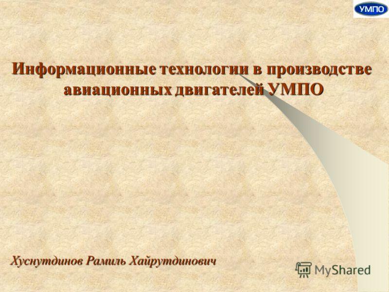 Информационные технологии в производстве авиационных двигателей УМПО Хуснутдинов Рамиль Хайрутдинович