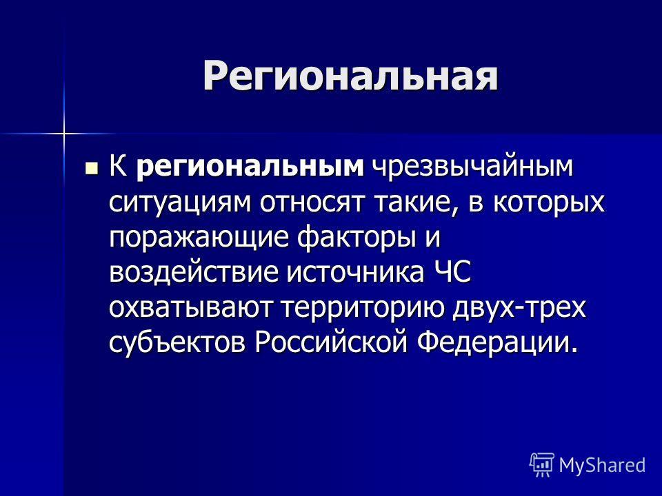 Региональная К региональным чрезвычайным ситуациям относят такие, в которых поражающие факторы и воздействие источника ЧС охватывают территорию двух-трех субъектов Российской Федерации. К региональным чрезвычайным ситуациям относят такие, в которых п