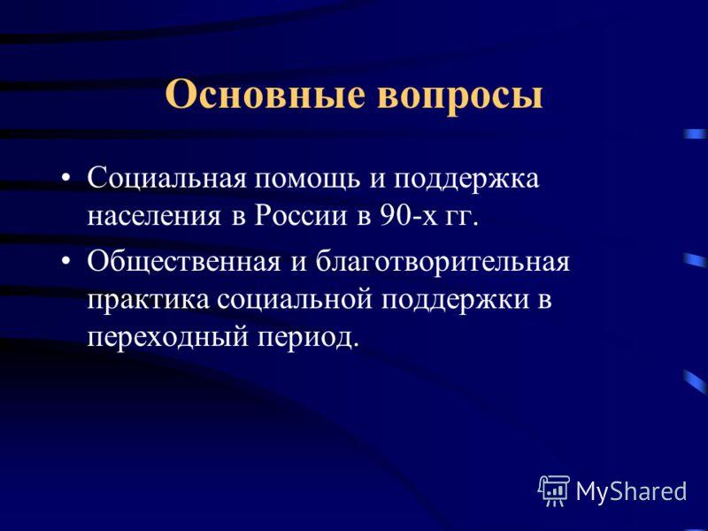Основные вопросы Социальная помощь и поддержка населения в России в 90-х гг. Общественная и благотворительная практика социальной поддержки в переходный период.