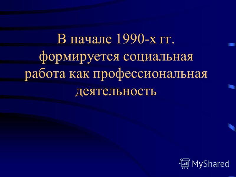 В начале 1990-х гг. формируется социальная работа как профессиональная деятельность
