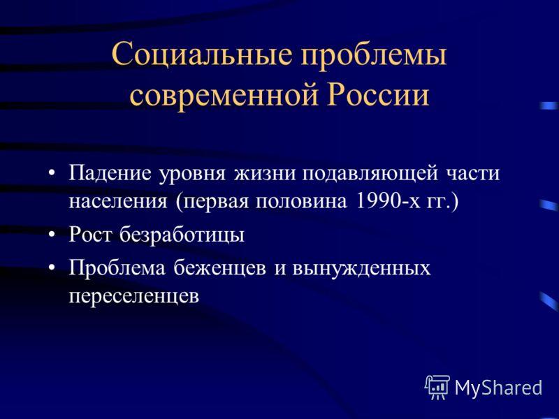 Социальные проблемы современной России Падение уровня жизни подавляющей части населения (первая половина 1990-х гг.) Рост безработицы Проблема беженцев и вынужденных переселенцев