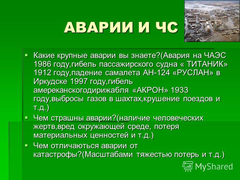 АВАРИИ И ЧС Какие крупные аварии вы знаете?(Авария на ЧАЭС 1986 году,гибель пассажирского судна « ТИТАНИК» 1912 году,падение самалета АН-124 «РУСЛАН» в Иркудске 1997 году,гибель амереканскогодирижабля «АКРОН» 1933 году,выбросы газов в шахтах,крушение