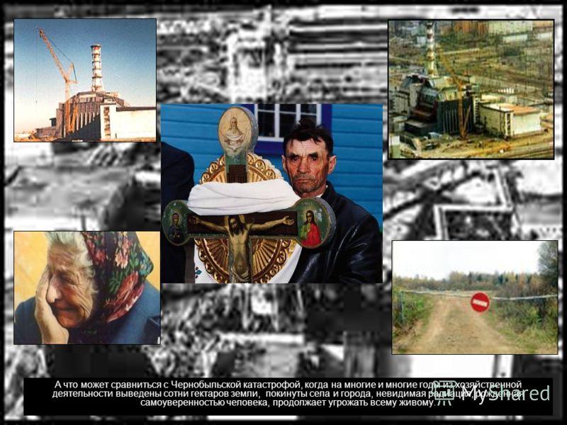 А что может сравниться с Чернобыльской катастрофой, когда на многие и многие годы из хозяйственной деятельности выведены сотни гектаров земли, покинуты села и города, невидимая радиация, рожденная самоуверенностью человека, продолжает угрожать всему