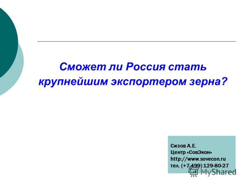 Сможет ли Россия стать крупнейшим экспортером зерна? Сизов А.Е. Центр «СовЭкон» http://www.sovecon.ru тел. (+7-499) 129-80-27