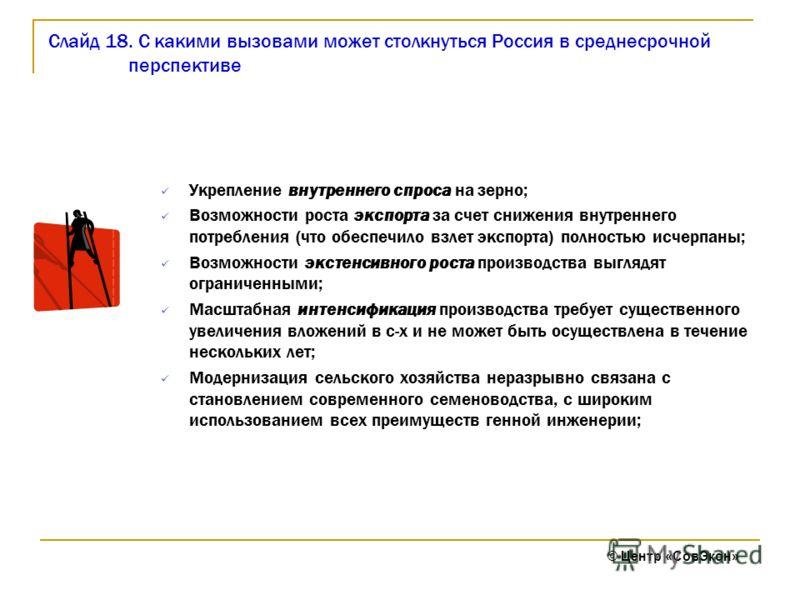 Слайд 18. С какими вызовами может столкнуться Россия в среднесрочной перспективе Укрепление внутреннего спроса на зерно; Возможности роста экспорта за счет снижения внутреннего потребления (что обеспечило взлет экспорта) полностью исчерпаны; Возможно