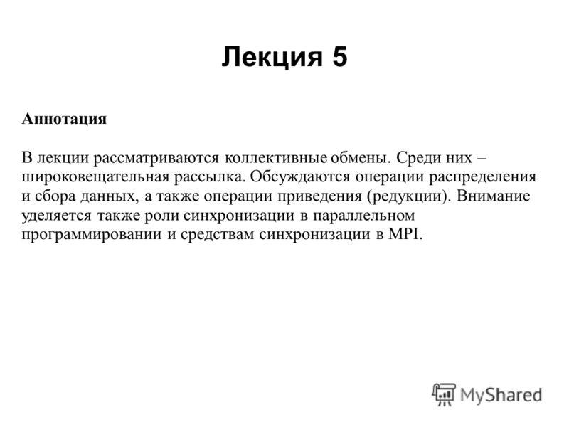 Лекция 5 2008 Аннотация В лекции рассматриваются коллективные обмены. Среди них – широковещательная рассылка. Обсуждаются операции распределения и сбора данных, а также операции приведения (редукции). Внимание уделяется также роли синхронизации в пар