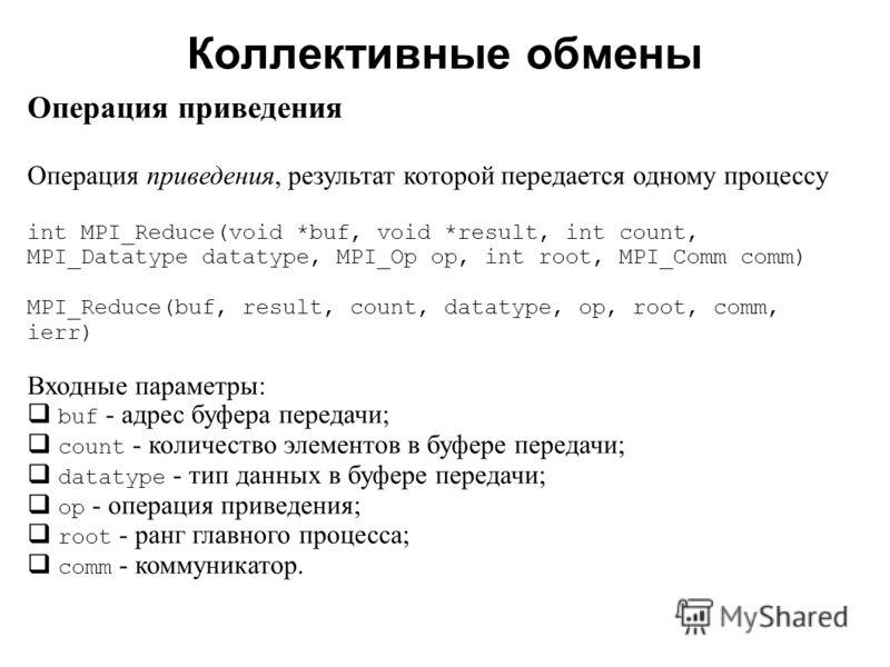 Коллективные обмены 2008 Операция приведения Операция приведения, результат которой передается одному процессу int MPI_Reduce(void *buf, void *result, int count, MPI_Datatype datatype, MPI_Op op, int root, MPI_Comm comm) MPI_Reduce(buf, result, count