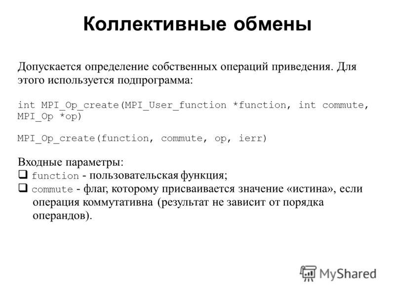 Коллективные обмены 2008 Допускается определение собственных операций приведения. Для этого используется подпрограмма: int MPI_Op_create(MPI_User_function *function, int commute, MPI_Op *op) MPI_Op_create(function, commute, op, ierr) Входные параметр