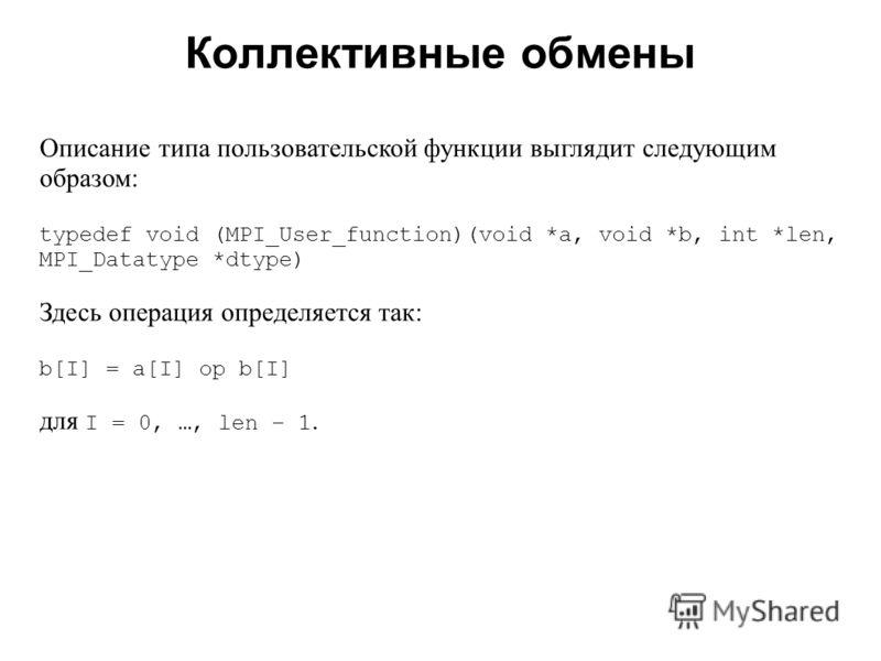 Коллективные обмены 2008 Описание типа пользовательской функции выглядит следующим образом: typedef void (MPI_User_function)(void *a, void *b, int *len, MPI_Datatype *dtype) Здесь операция определяется так: b[I] = a[I] op b[I] для I = 0, …, len – 1.