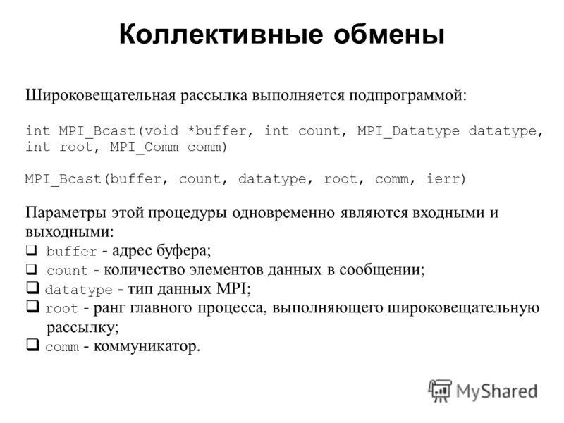 Коллективные обмены 2008 Широковещательная рассылка выполняется подпрограммой: int MPI_Bcast(void *buffer, int count, MPI_Datatype datatype, int root, MPI_Comm comm) MPI_Bcast(buffer, count, datatype, root, comm, ierr) Параметры этой процедуры одновр