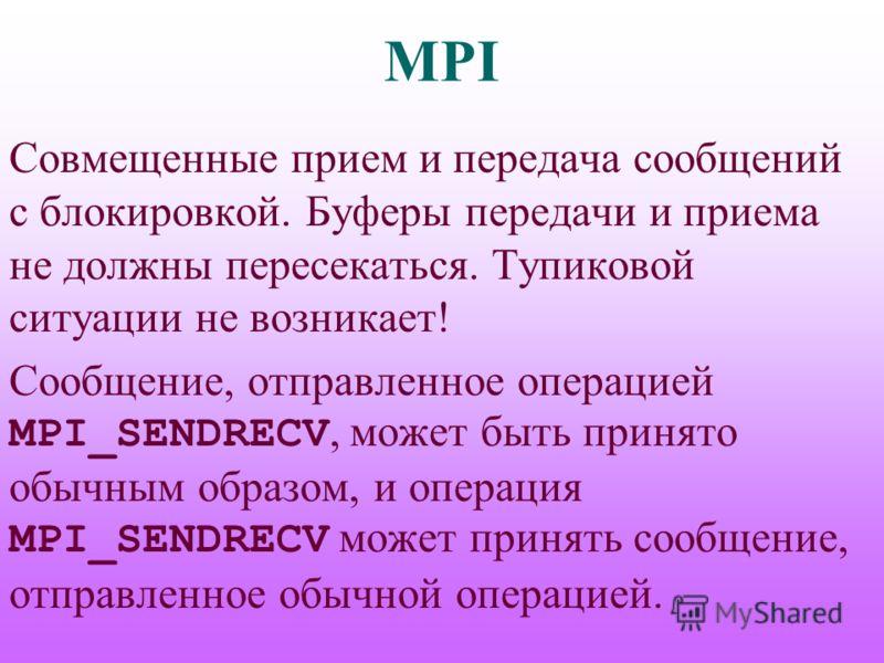 MPI Совмещенные прием и передача сообщений с блокировкой. Буферы передачи и приема не должны пересекаться. Тупиковой ситуации не возникает! Сообщение, отправленное операцией MPI_SENDRECV, может быть принято обычным образом, и операция MPI_SENDRECV мо