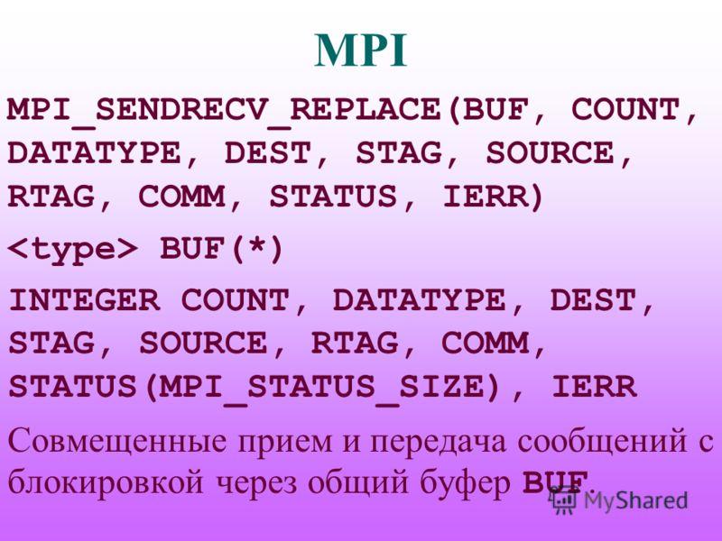 MPI MPI_SENDRECV_REPLACE(BUF, COUNT, DATATYPE, DEST, STAG, SOURCE, RTAG, COMM, STATUS, IERR) BUF(*) INTEGER COUNT, DATATYPE, DEST, STAG, SOURCE, RTAG, COMM, STATUS(MPI_STATUS_SIZE), IERR Совмещенные прием и передача сообщений с блокировкой через общи