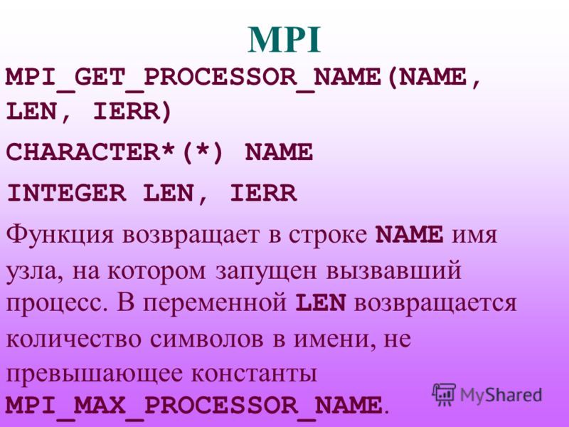 MPI MPI_GET_PROCESSOR_NAME(NAME, LEN, IERR) CHARACTER*(*) NAME INTEGER LEN, IERR Функция возвращает в строке NAME имя узла, на котором запущен вызвавший процесс. В переменной LEN возвращается количество символов в имени, не превышающее константы MPI_