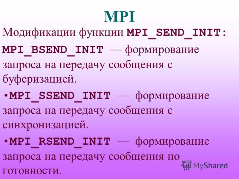 MPI Модификации функции MPI_SEND_INIT: MPI_BSEND_INIT формирование запроса на передачу сообщения с буферизацией. MPI_SSEND_INIT формирование запроса на передачу сообщения с синхронизацией. MPI_RSEND_INIT формирование запроса на передачу сообщения по