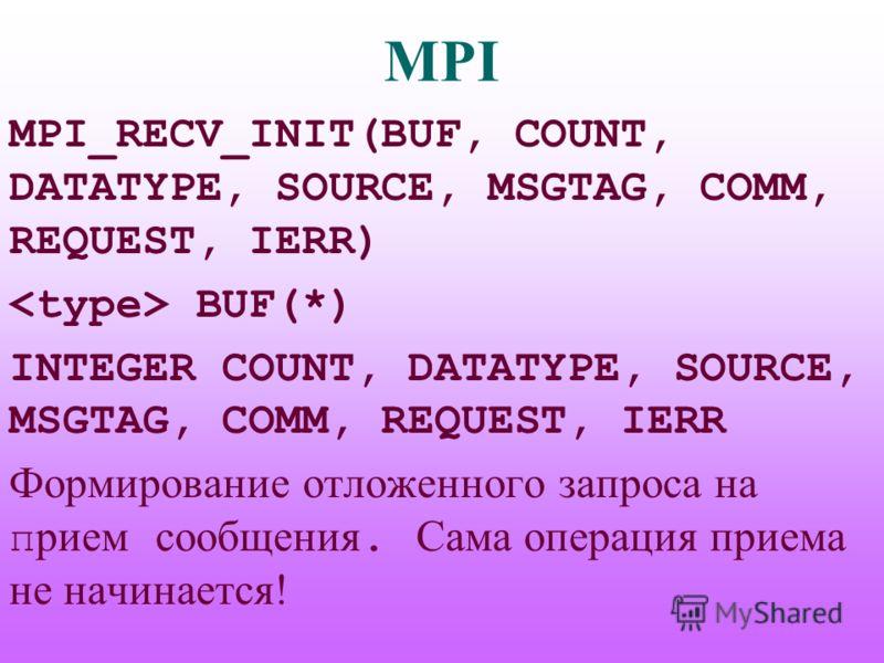 MPI MPI_RECV_INIT(BUF, COUNT, DATATYPE, SOURCE, MSGTAG, COMM, REQUEST, IERR) BUF(*) INTEGER COUNT, DATATYPE, SOURCE, MSGTAG, COMM, REQUEST, IERR Формирование отложенного запроса на п рием сообщения. Сама операция приема не начинается!