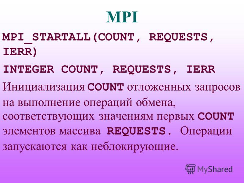MPI MPI_STARTALL(COUNT, REQUESTS, IERR) INTEGER COUNT, REQUESTS, IERR Инициализация COUNT отложенных запросов на выполнение операций обмена, соответствующих значениям первых COUNT элементов массива REQUESTS. Операции запускаются как неблокирующие.