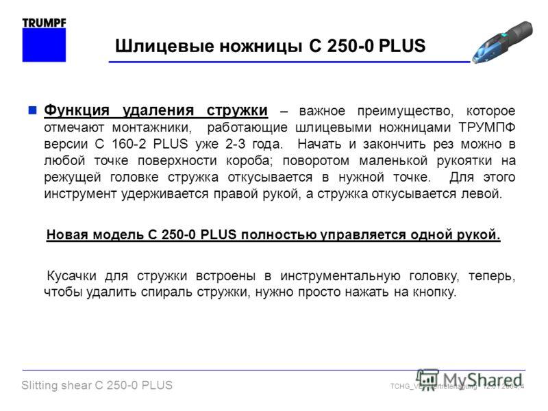Slitting shear C 250-0 PLUS TCHG_VE - Vertretertagung - 12.01.2004, 4 Шлицевые ножницы C 250-0 PLUS Функция удаления стружки – важное преимущество, которое отмечают монтажники, работающие шлицевыми ножницами ТРУМПФ версии С 160-2 PLUS уже 2-3 года. Н