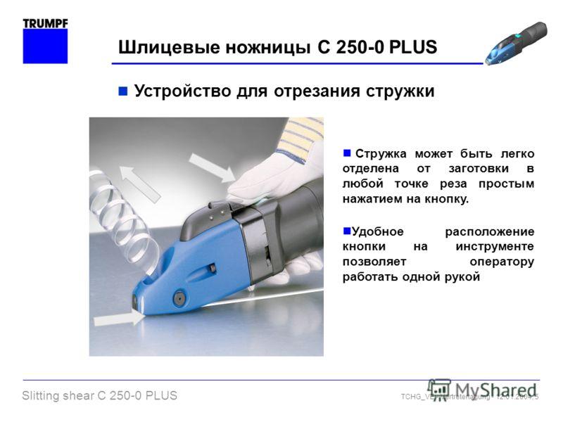 Slitting shear C 250-0 PLUS TCHG_VE - Vertretertagung - 12.01.2004, 5 Шлицевые ножницы C 250-0 PLUS Устройство для отрезания стружки Стружка может быть легко отделена от заготовки в любой точке реза простым нажатием на кнопку. Удобное расположение кн