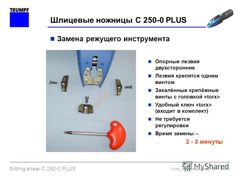 Slitting shear C 250-0 PLUS TCHG_VE - Vertretertagung - 12.01.2004, 9 Шлицевые ножницы C 250-0 PLUS Опорные лезвия двухсторонние Лезвия крепятся одним винтом Закалённые крепёжные винты с головкой «torx» Удобный ключ «torx» (входит в комплект) Не треб