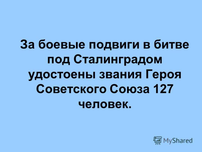 За боевые подвиги в битве под Сталинградом удостоены звания Героя Советского Союза 127 человек.