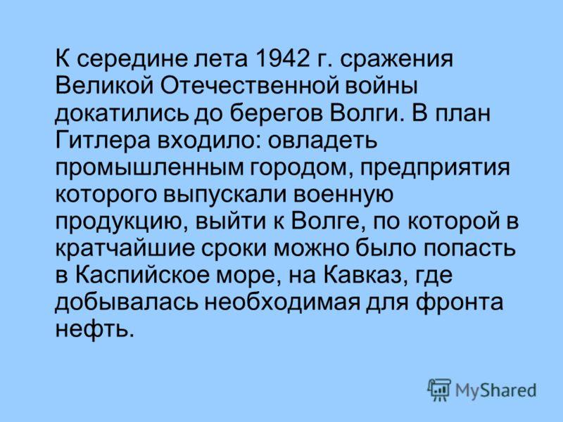 К середине лета 1942 г. сражения Великой Отечественной войны докатились до берегов Волги. В план Гитлера входило: овладеть промышленным городом, предприятия которого выпускали военную продукцию, выйти к Волге, по которой в кратчайшие сроки можно было